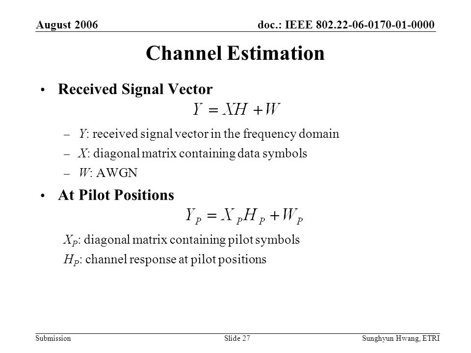 doc.: IEEE 802.22-06-0170-01-0000 Submission August 2006 Sunghyun Hwang, ETRISlide 27 Channel Estimation Received Signal Vector – Y: received signal v