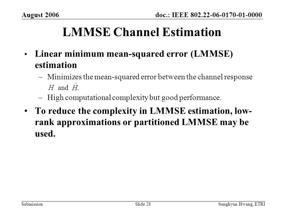 doc.: IEEE 802.22-06-0170-01-0000 Submission August 2006 Sunghyun Hwang, ETRISlide 28 LMMSE Channel Estimation Linear minimum mean-squared error (LMMS