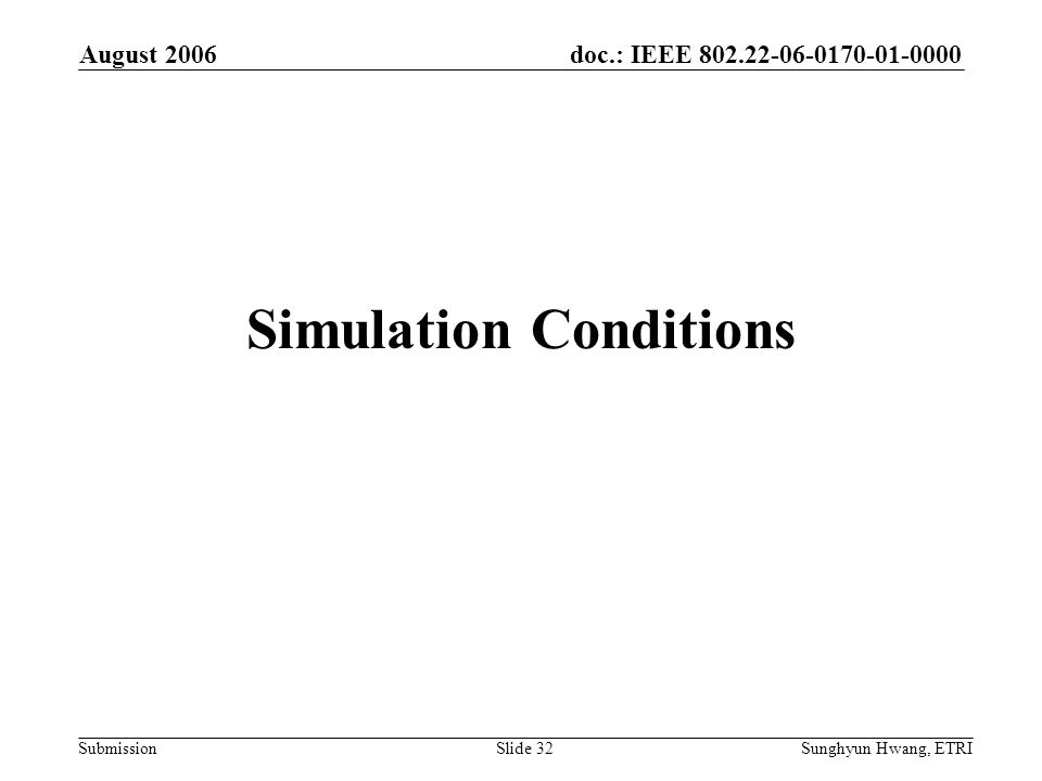 doc.: IEEE 802.22-06-0170-01-0000 Submission August 2006 Sunghyun Hwang, ETRISlide 32 Simulation Conditions