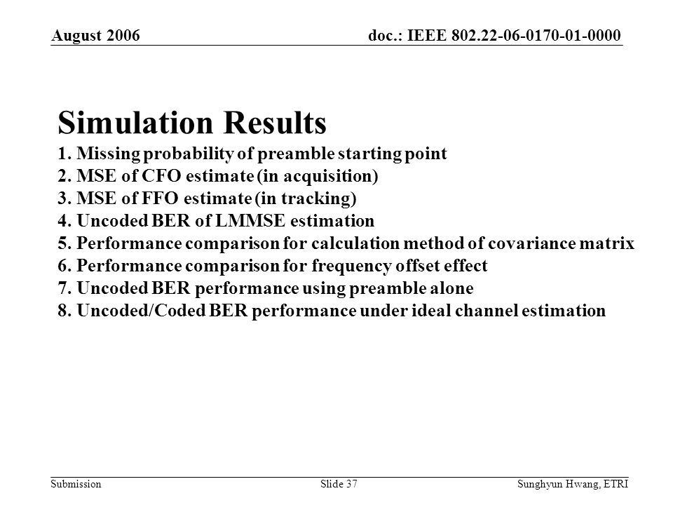 doc.: IEEE 802.22-06-0170-01-0000 Submission August 2006 Sunghyun Hwang, ETRISlide 37 Simulation Results 1. Missing probability of preamble starting p