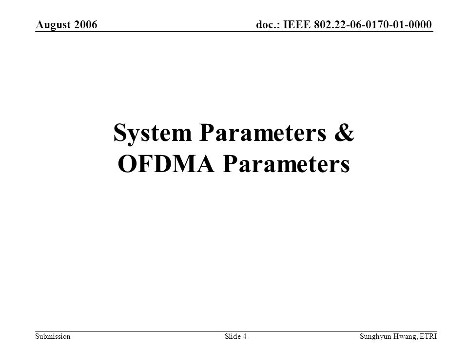doc.: IEEE 802.22-06-0170-01-0000 Submission August 2006 Sunghyun Hwang, ETRISlide 4 System Parameters & OFDMA Parameters