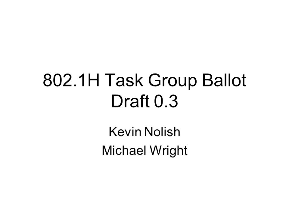 802.1H Task Group Ballot Draft 0.3 Kevin Nolish Michael Wright