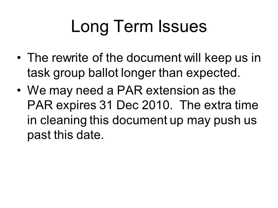 Long Term Issues The rewrite of the document will keep us in task group ballot longer than expected. We may need a PAR extension as the PAR expires 31