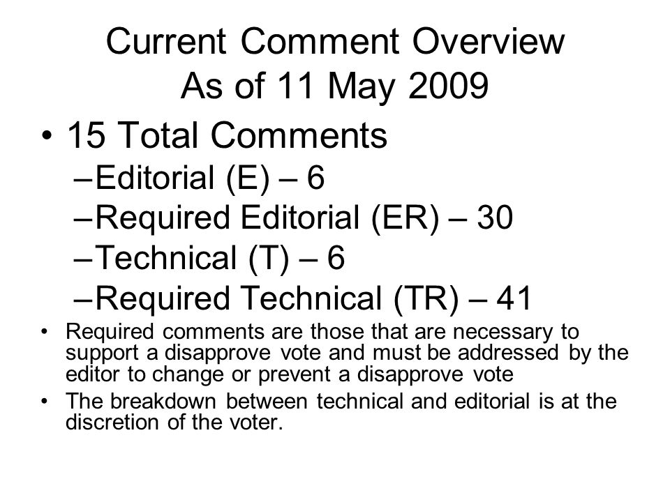 Current Comment Overview As of 11 May 2009 15 Total Comments –Editorial (E) – 6 –Required Editorial (ER) – 30 –Technical (T) – 6 –Required Technical (