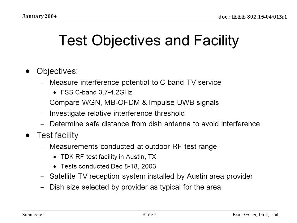 doc.: IEEE /013r1 Submission January 2004 Evan Green, Intel, et al.Slide 2 Test Objectives and Facility Objectives: Measure interference potential to C-band TV service FSS C-band GHz Compare WGN, MB-OFDM & Impulse UWB signals Investigate relative interference threshold Determine safe distance from dish antenna to avoid interference Test facility Measurements conducted at outdoor RF test range TDK RF test facility in Austin, TX Tests conducted Dec 8-18, 2003 Satellite TV reception system installed by Austin area provider Dish size selected by provider as typical for the area