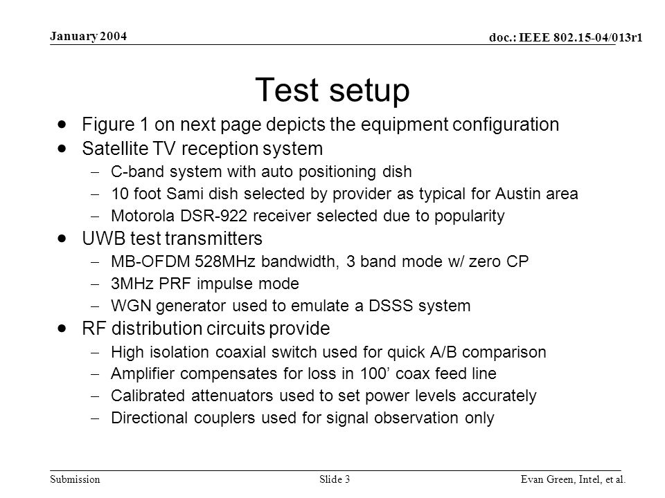 doc.: IEEE /013r1 Submission January 2004 Evan Green, Intel, et al.Slide 3 Test setup Figure 1 on next page depicts the equipment configuration Satellite TV reception system C-band system with auto positioning dish 10 foot Sami dish selected by provider as typical for Austin area Motorola DSR-922 receiver selected due to popularity UWB test transmitters MB-OFDM 528MHz bandwidth, 3 band mode w/ zero CP 3MHz PRF impulse mode WGN generator used to emulate a DSSS system RF distribution circuits provide High isolation coaxial switch used for quick A/B comparison Amplifier compensates for loss in 100 coax feed line Calibrated attenuators used to set power levels accurately Directional couplers used for signal observation only