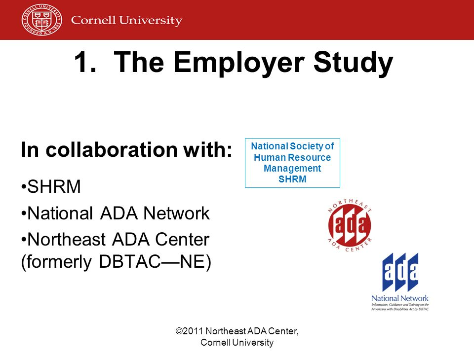 1. The Employer Study In collaboration with: SHRM National ADA Network Northeast ADA Center (formerly DBTACNE) National Society of Human Resource Mana