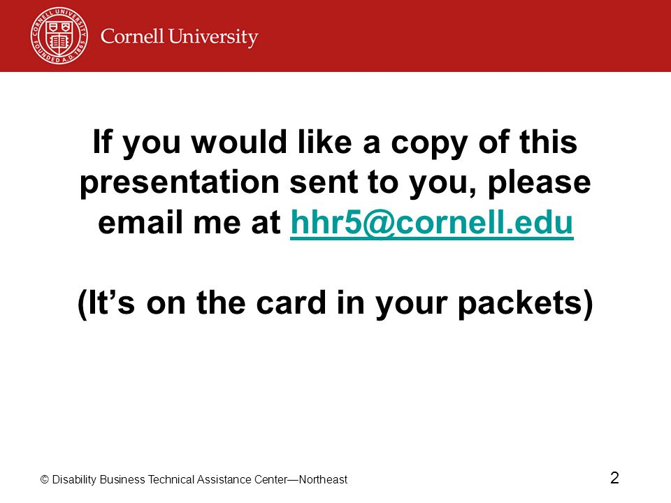 © Disability Business Technical Assistance CenterNortheast 2 If you would like a copy of this presentation sent to you, please email me at hhr5@cornell.edu (Its on the card in your packets)hhr5@cornell.edu