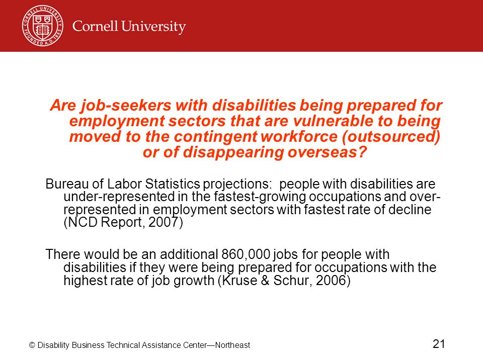 © Disability Business Technical Assistance CenterNortheast 21 Are job-seekers with disabilities being prepared for employment sectors that are vulnerable to being moved to the contingent workforce (outsourced) or of disappearing overseas.