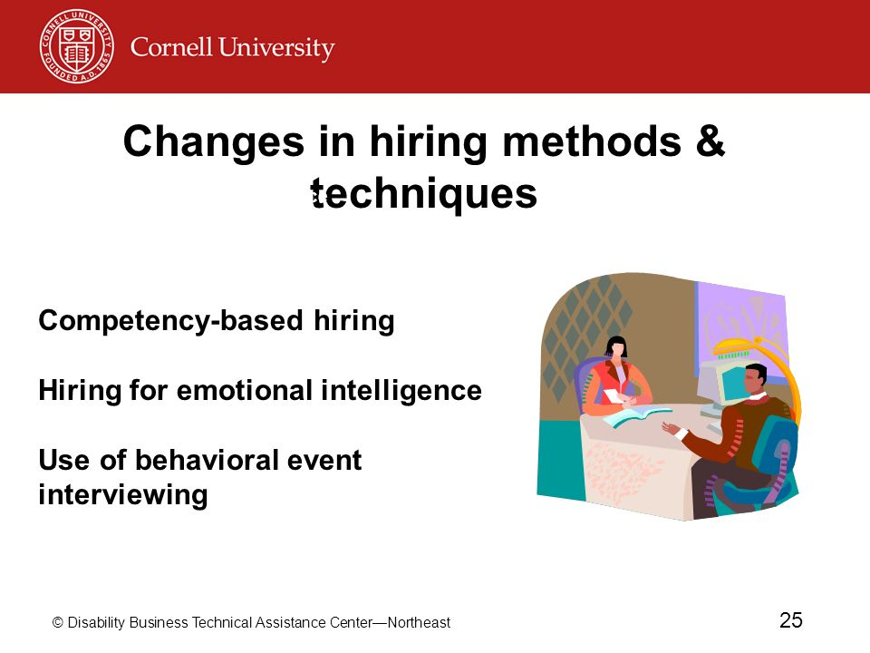 © Disability Business Technical Assistance CenterNortheast 25 Changes in hiring methods & techniques Hiring for emotional intelligence Use of competency-based hiring Use of behavioral event interviewing Competency-based hiring Hiring for emotional intelligence Use of behavioral event interviewing