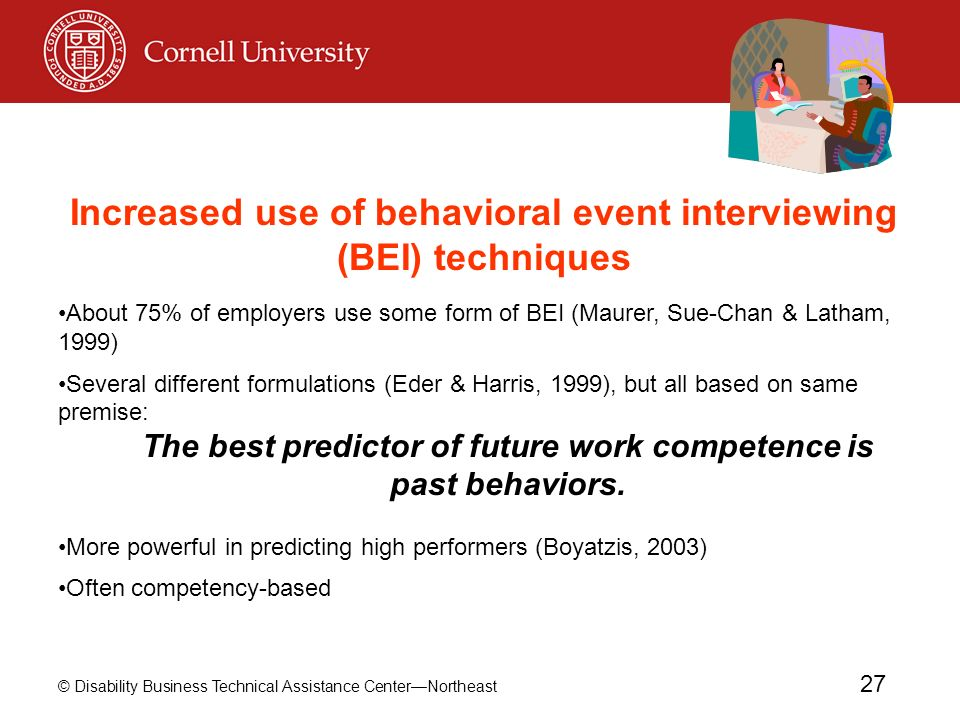 © Disability Business Technical Assistance CenterNortheast 27 Increased use of behavioral event interviewing (BEI) techniques About 75% of employers use some form of BEI (Maurer, Sue-Chan & Latham, 1999) Several different formulations (Eder & Harris, 1999), but all based on same premise: The best predictor of future work competence is past behaviors.
