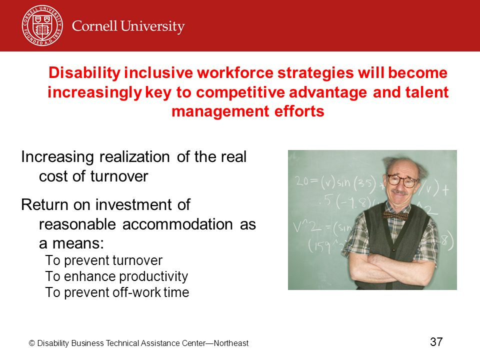 © Disability Business Technical Assistance CenterNortheast 37 Increasing realization of the real cost of turnover Return on investment of reasonable accommodation as a means: To prevent turnover To enhance productivity To prevent off-work time Disability inclusive workforce strategies will become increasingly key to competitive advantage and talent management efforts