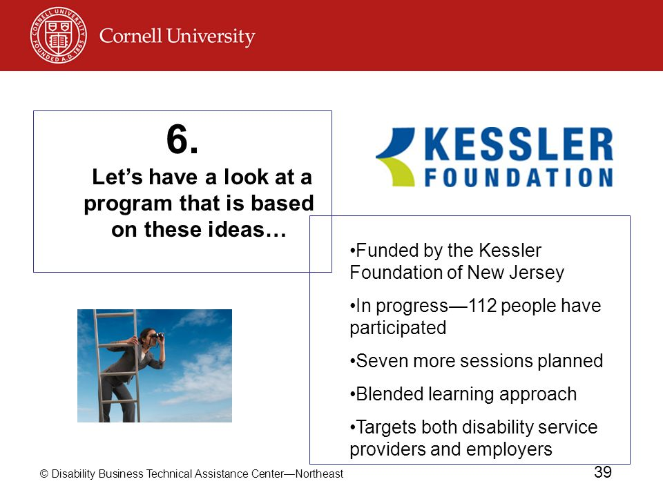 © Disability Business Technical Assistance CenterNortheast 39 Funded by the Kessler Foundation of New Jersey In progress112 people have participated S