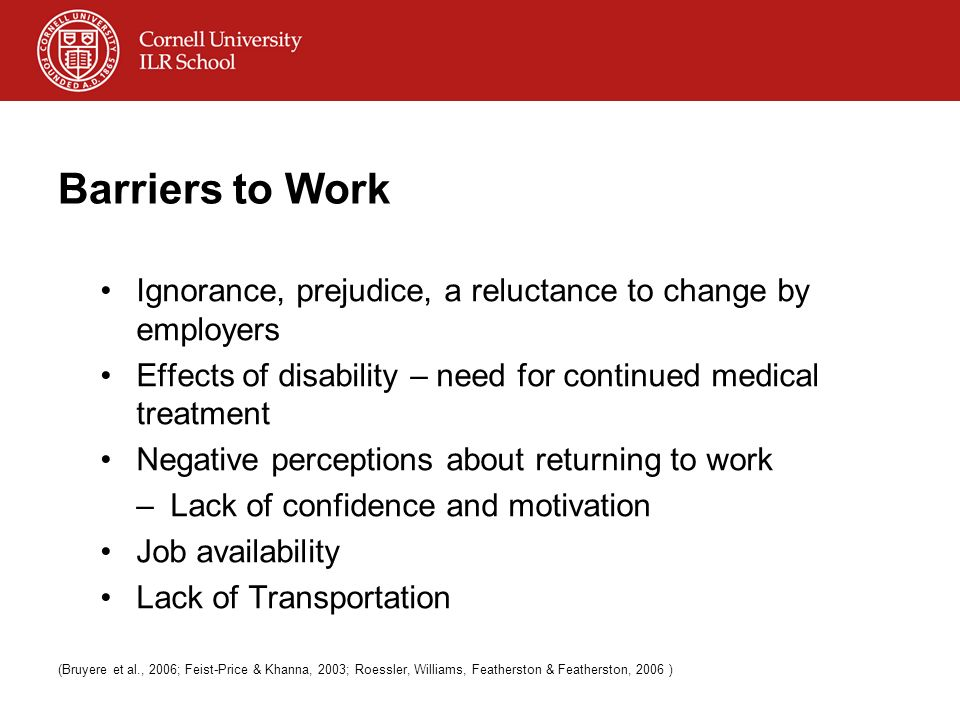 Barriers to Work Ignorance, prejudice, a reluctance to change by employers Effects of disability – need for continued medical treatment Negative perce