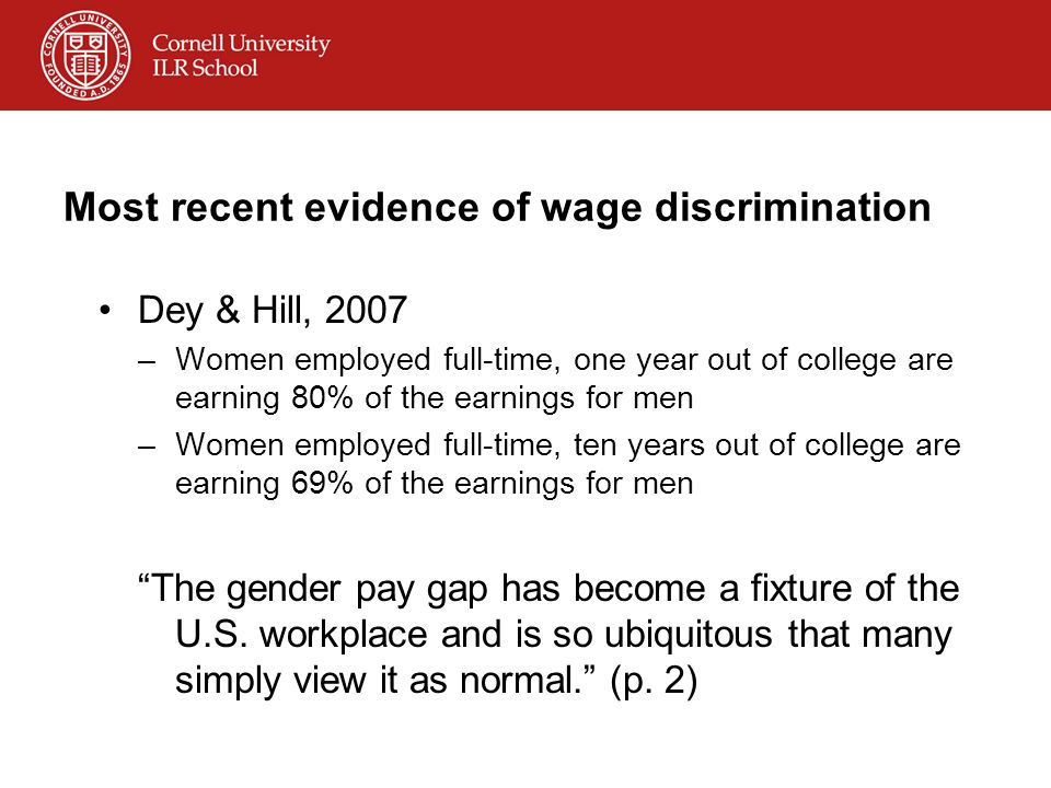 Most recent evidence of wage discrimination Dey & Hill, 2007 –Women employed full-time, one year out of college are earning 80% of the earnings for me
