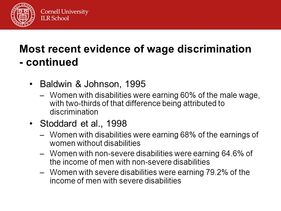 Most recent evidence of wage discrimination - continued Baldwin & Johnson, 1995 –Women with disabilities were earning 60% of the male wage, with two-thirds of that difference being attributed to discrimination Stoddard et al., 1998 –Women with disabilities were earning 68% of the earnings of women without disabilities –Women with non-severe disabilities were earning 64.6% of the income of men with non-severe disabilities –Women with severe disabilities were earning 79.2% of the income of men with severe disabilities