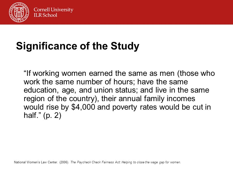 Significance of the Study If working women earned the same as men (those who work the same number of hours; have the same education, age, and union status; and live in the same region of the country), their annual family incomes would rise by $4,000 and poverty rates would be cut in half.