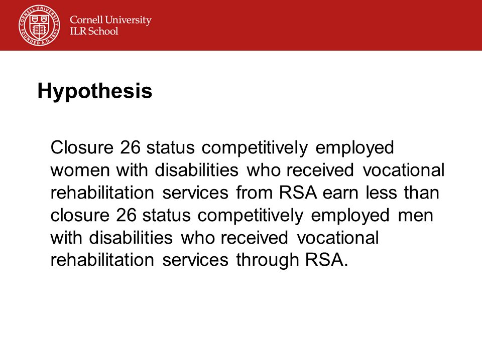 Hypothesis Closure 26 status competitively employed women with disabilities who received vocational rehabilitation services from RSA earn less than closure 26 status competitively employed men with disabilities who received vocational rehabilitation services through RSA.