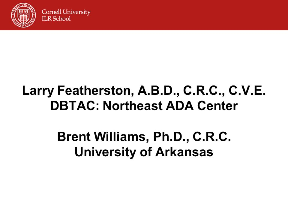 Larry Featherston, A.B.D., C.R.C., C.V.E. DBTAC: Northeast ADA Center Brent Williams, Ph.D., C.R.C.