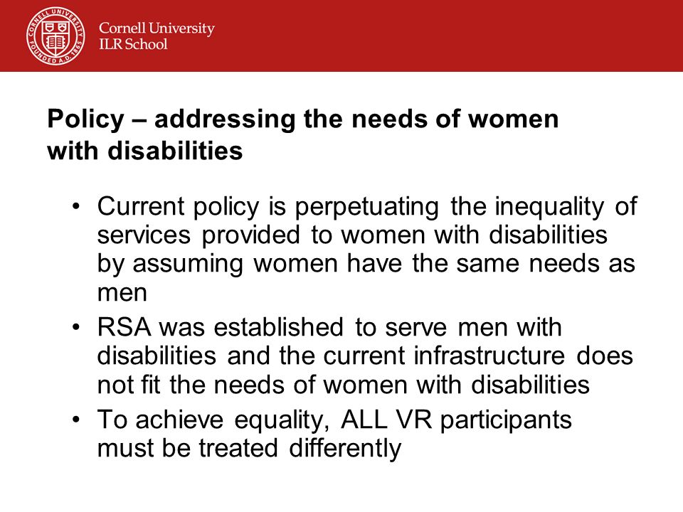 Policy – addressing the needs of women with disabilities Current policy is perpetuating the inequality of services provided to women with disabilities by assuming women have the same needs as men RSA was established to serve men with disabilities and the current infrastructure does not fit the needs of women with disabilities To achieve equality, ALL VR participants must be treated differently