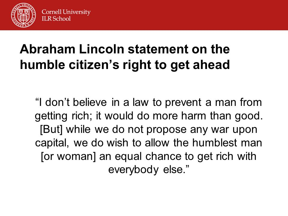 Abraham Lincoln statement on the humble citizens right to get ahead I dont believe in a law to prevent a man from getting rich; it would do more harm