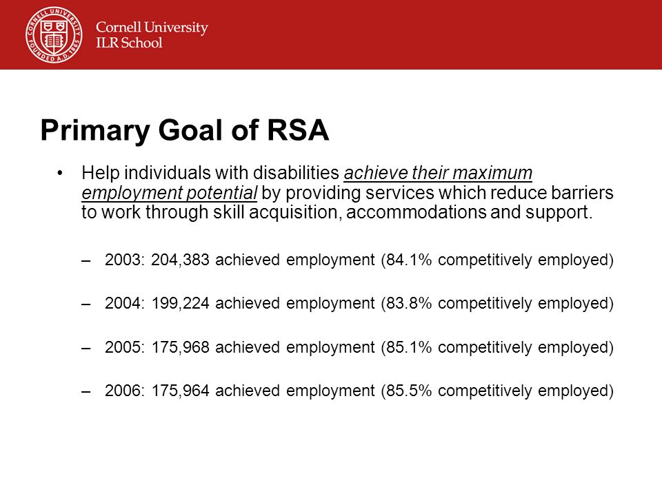 Primary Goal of RSA Help individuals with disabilities achieve their maximum employment potential by providing services which reduce barriers to work