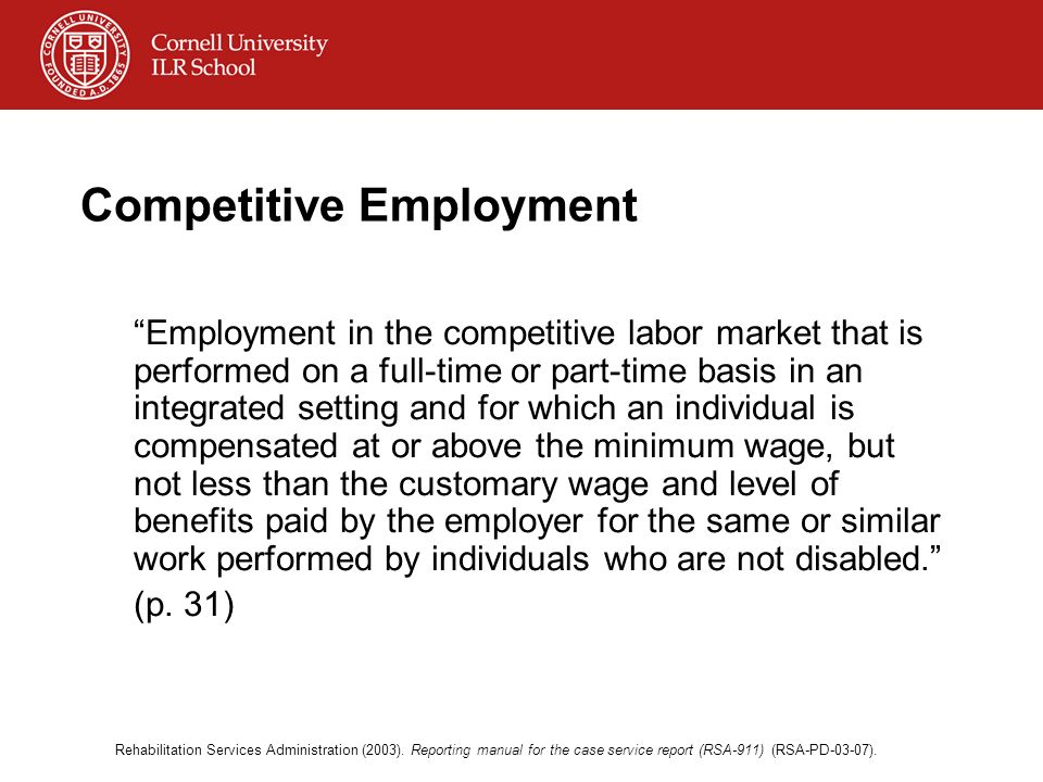 Competitive Employment Employment in the competitive labor market that is performed on a full-time or part-time basis in an integrated setting and for which an individual is compensated at or above the minimum wage, but not less than the customary wage and level of benefits paid by the employer for the same or similar work performed by individuals who are not disabled.
