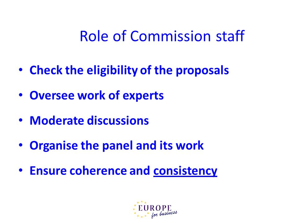 Role of Commission staff Check the eligibility of the proposals Oversee work of experts Moderate discussions Organise the panel and its work Ensure co
