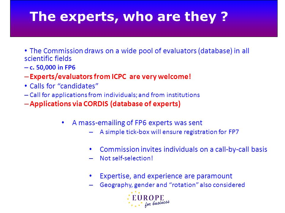 The experts, who are they ? The Commission draws on a wide pool of evaluators (database) in all scientific fields – c. 50,000 in FP6 – Experts/evaluat
