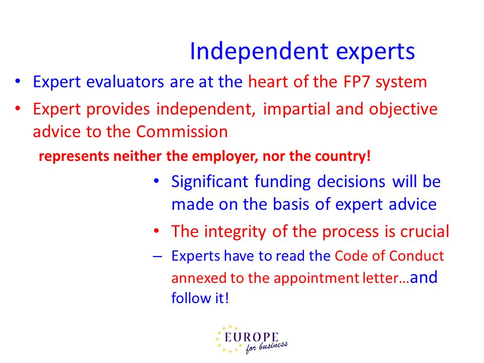 Independent experts Expert evaluators are at the heart of the FP7 system Expert provides independent, impartial and objective advice to the Commission