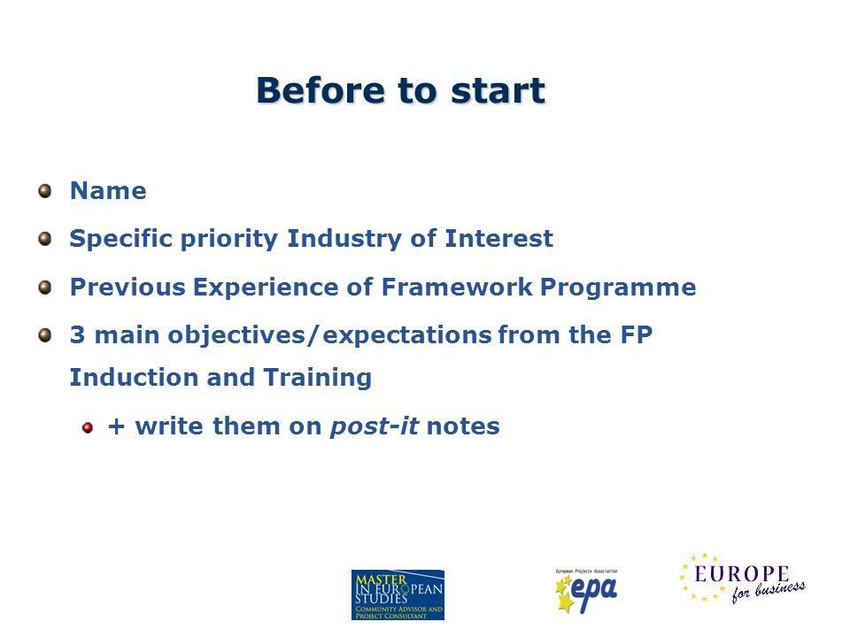 Before to start Name Specific priority Industry of Interest Previous Experience of Framework Programme 3 main objectives/expectations from the FP Indu