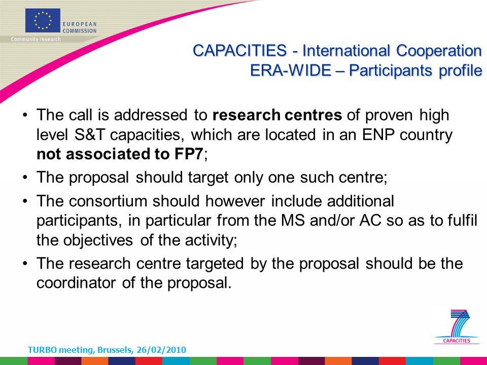 TURBO meeting, Brussels, 26/02/2010 The call is addressed to research centres of proven high level S&T capacities, which are located in an ENP country not associated to FP7; The proposal should target only one such centre; The consortium should however include additional participants, in particular from the MS and/or AC so as to fulfil the objectives of the activity; The research centre targeted by the proposal should be the coordinator of the proposal.