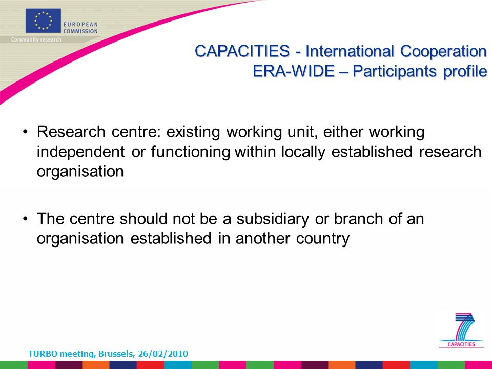 TURBO meeting, Brussels, 26/02/2010 Research centre: existing working unit, either working independent or functioning within locally established research organisation The centre should not be a subsidiary or branch of an organisation established in another country CAPACITIES - International Cooperation ERA-WIDE – Participants profile