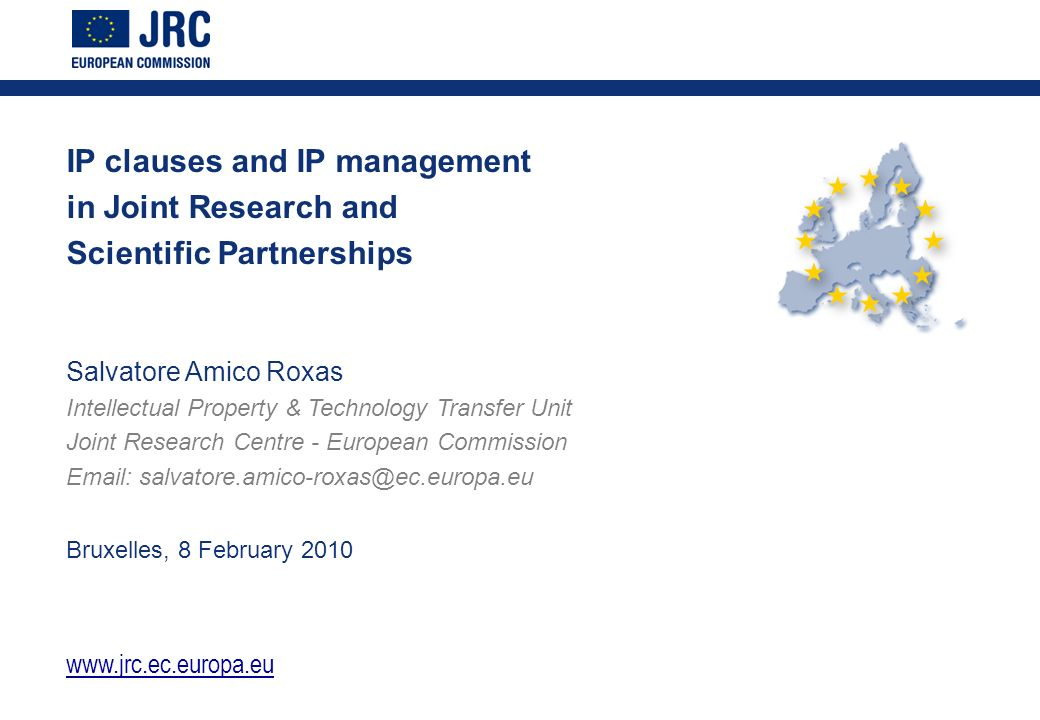 IP clauses and IP management in Joint Research and Scientific Partnerships Salvatore Amico Roxas Intellectual Property & Technology Transfer Unit Joint Research Centre - European Commission   Bruxelles, 8 February