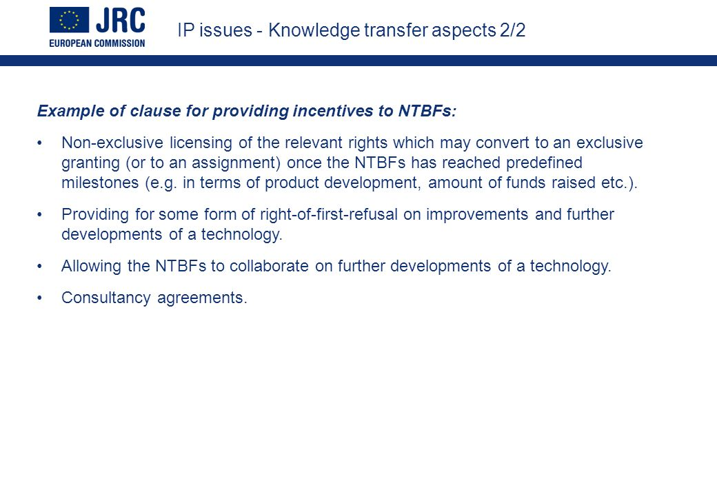 IP issues - Knowledge transfer aspects 2/2 Example of clause for providing incentives to NTBFs: Non-exclusive licensing of the relevant rights which may convert to an exclusive granting (or to an assignment) once the NTBFs has reached predefined milestones (e.g.