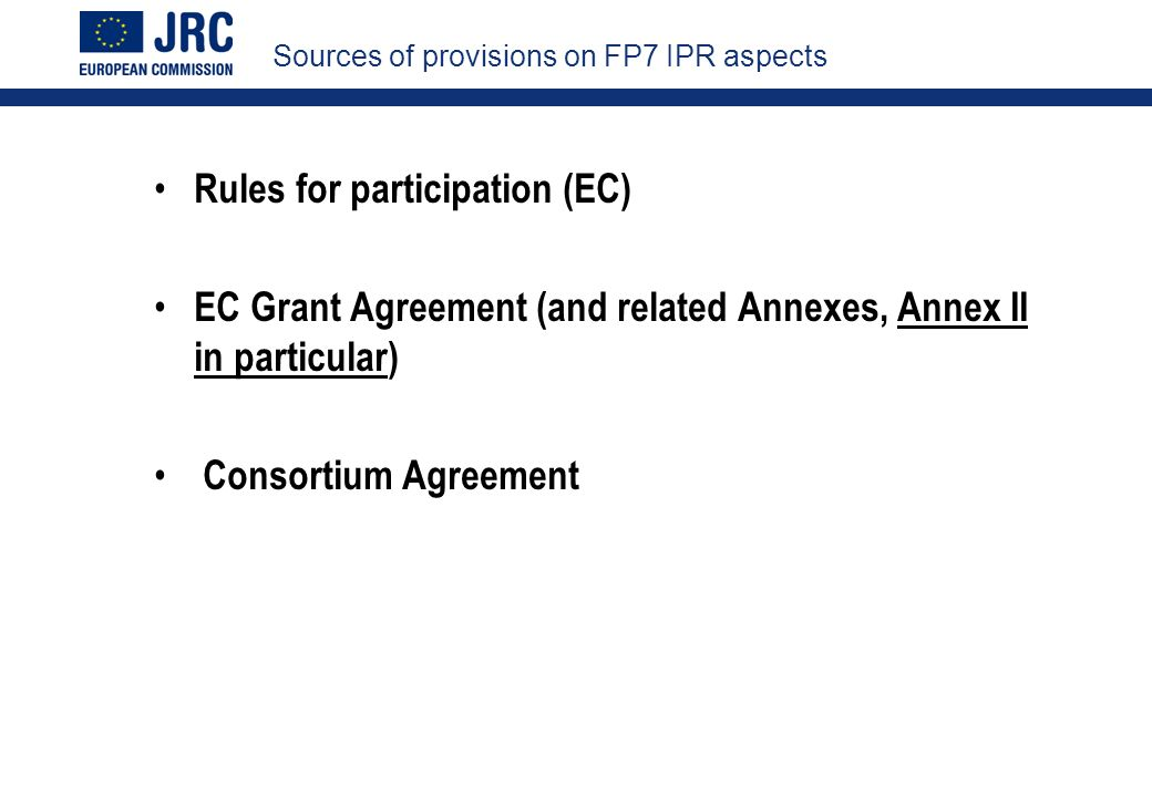 Sources of provisions on FP7 IPR aspects Rules for participation (EC) EC Grant Agreement (and related Annexes, Annex II in particular) Consortium Agreement