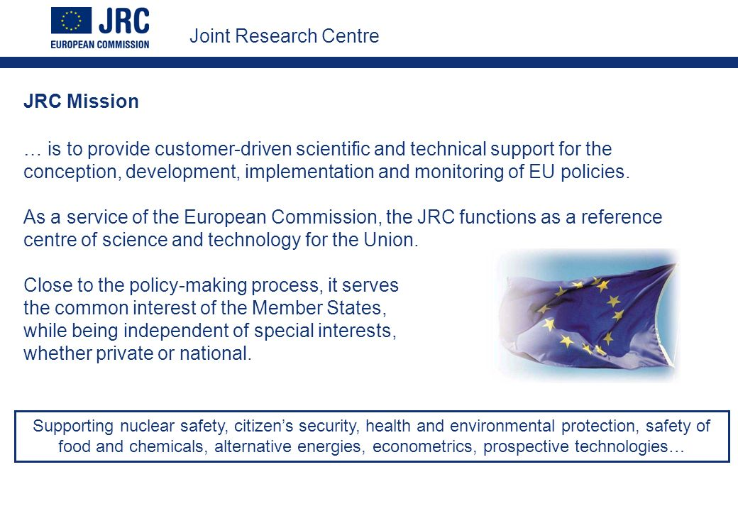 JRC Mission … is to provide customer-driven scientific and technical support for the conception, development, implementation and monitoring of EU policies.