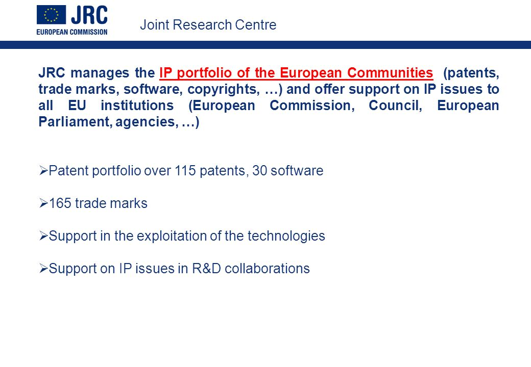 JRC manages the IP portfolio of the European Communities (patents, trade marks, software, copyrights, …) and offer support on IP issues to all EU institutions (European Commission, Council, European Parliament, agencies, …) Patent portfolio over 115 patents, 30 software 165 trade marks Support in the exploitation of the technologies Support on IP issues in R&D collaborations Joint Research Centre