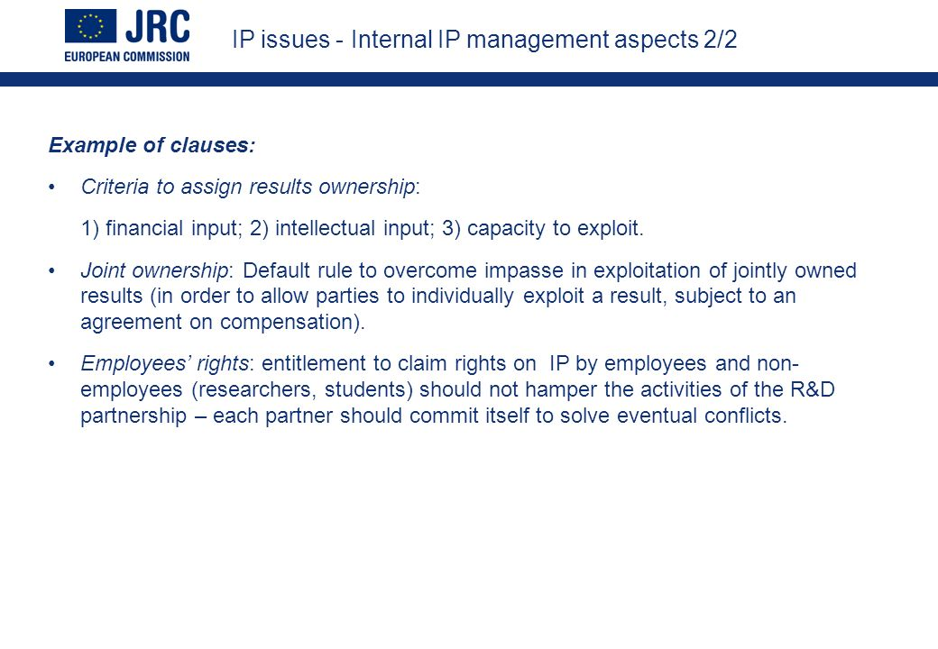 IP issues - Internal IP management aspects 2/2 Example of clauses: Criteria to assign results ownership: 1) financial input; 2) intellectual input; 3) capacity to exploit.