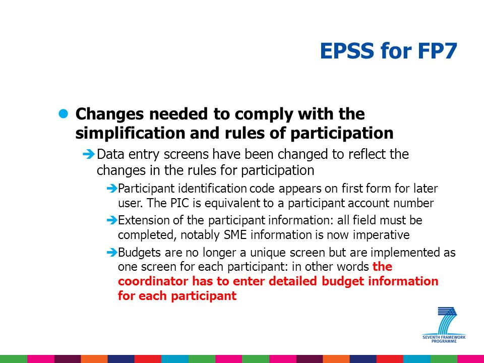 EPSS for FP7 lChanges from FP6 to FP7 Paper submission was a valid submission method Choice possible of off-line preparation and online submission Break in the submission activity (disclaimer) Internet address pointed to the sixth framework program Paper forms present in the EC documents No paper submission without prior authorisation No offline preparation tool to download: everything happens online Streamlining of the submission process: no break Internet address will be: https://www.epss-fp7.org https://www.epss-fp7.org Focus on information collection, see EPSS documentation
