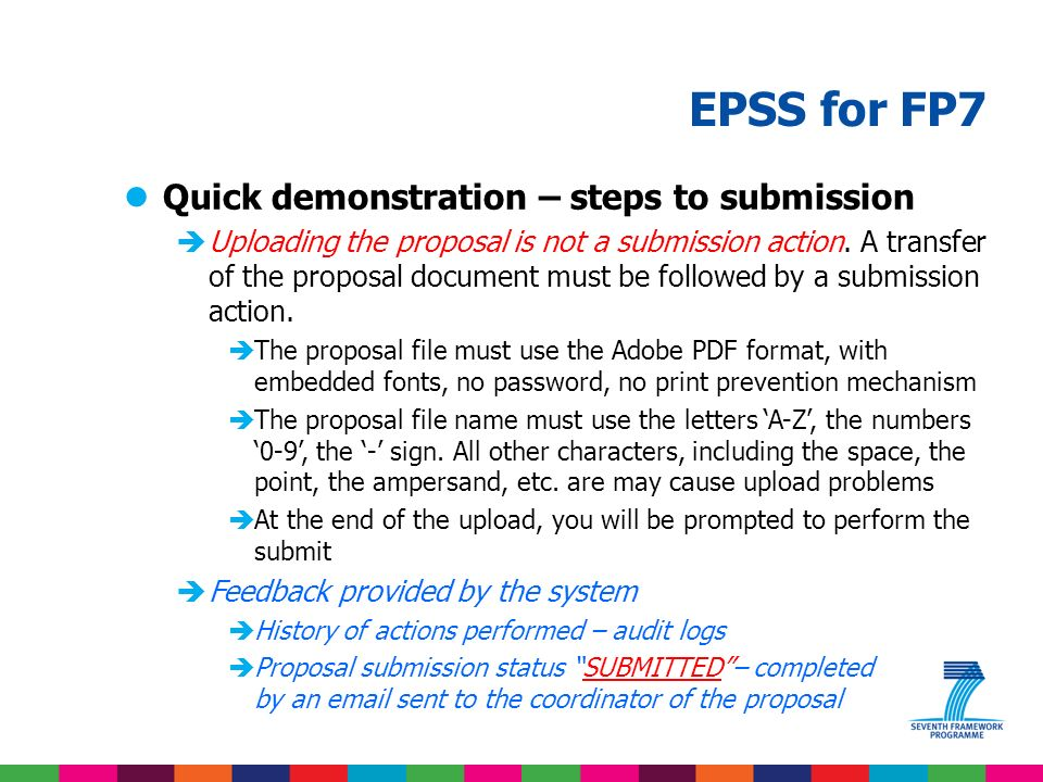 EPSS for FP7 lQuick demonstration – steps to submission èRelevant information to enter in order to submit proposal èThe object of the proposal – one entry screen – entered by the coordinator (A1) èThe participants – one entry screen by participant – entered by the coordinator or the partner to the proposal (A2) èThe budget – one entry screen by participant – entered by the coordinator (A3) èFeedback provided by the system èOverall budget computation èHistory of actions performed – audit logs èProposal submission status – NOT SUBMITTED at this stage – part B upload is needed