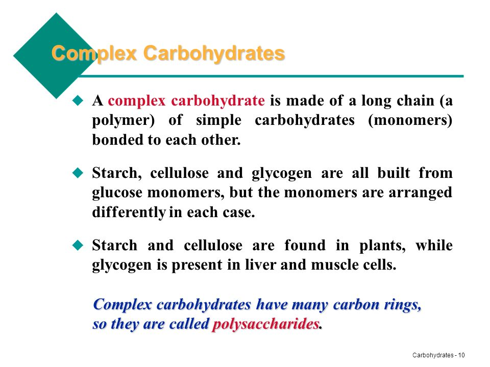 Carbohydrates - 10 Complex Carbohydrates A complex carbohydrate is made of a long chain (a polymer) of simple carbohydrates (monomers) bonded to each