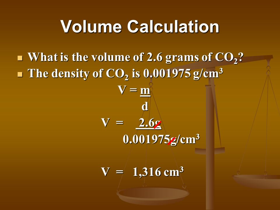 Volume Calculation What is the volume of 2.6 grams of CO 2 ? What is the volume of 2.6 grams of CO 2 ? The density of CO 2 is 0.001975 g/cm 3 The dens