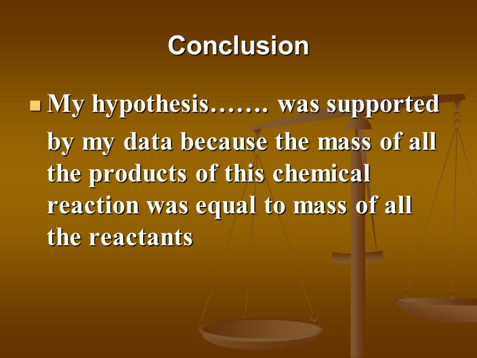 Conclusion My hypothesis……. was supported My hypothesis……. was supported by my data because the mass of all the products of this chemical reaction was