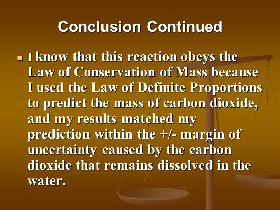 Conclusion Continued I know that this reaction obeys the Law of Conservation of Mass because I used the Law of Definite Proportions to predict the mas