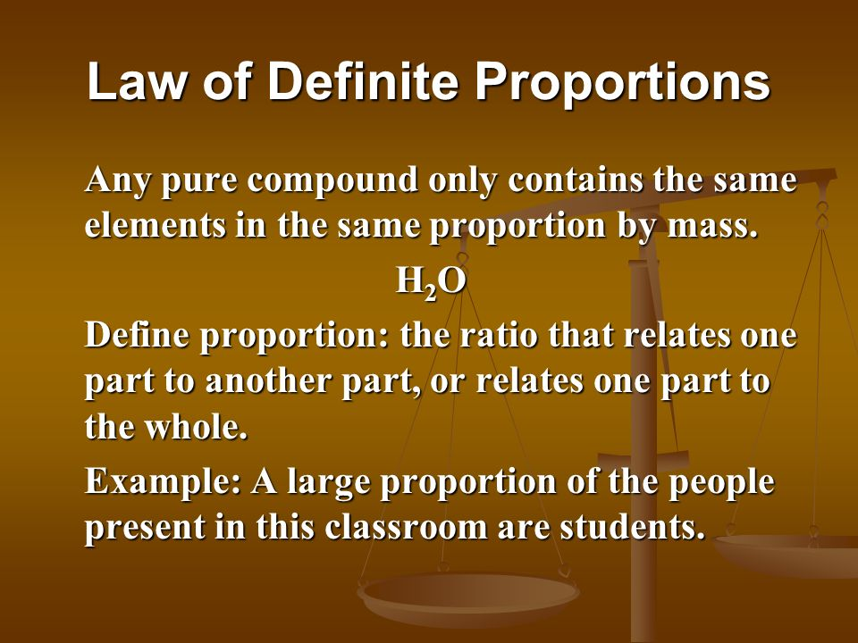 Law of Definite Proportions Any pure compound only contains the same elements in the same proportion by mass. H2OH2OH2OH2O Define proportion: the rati