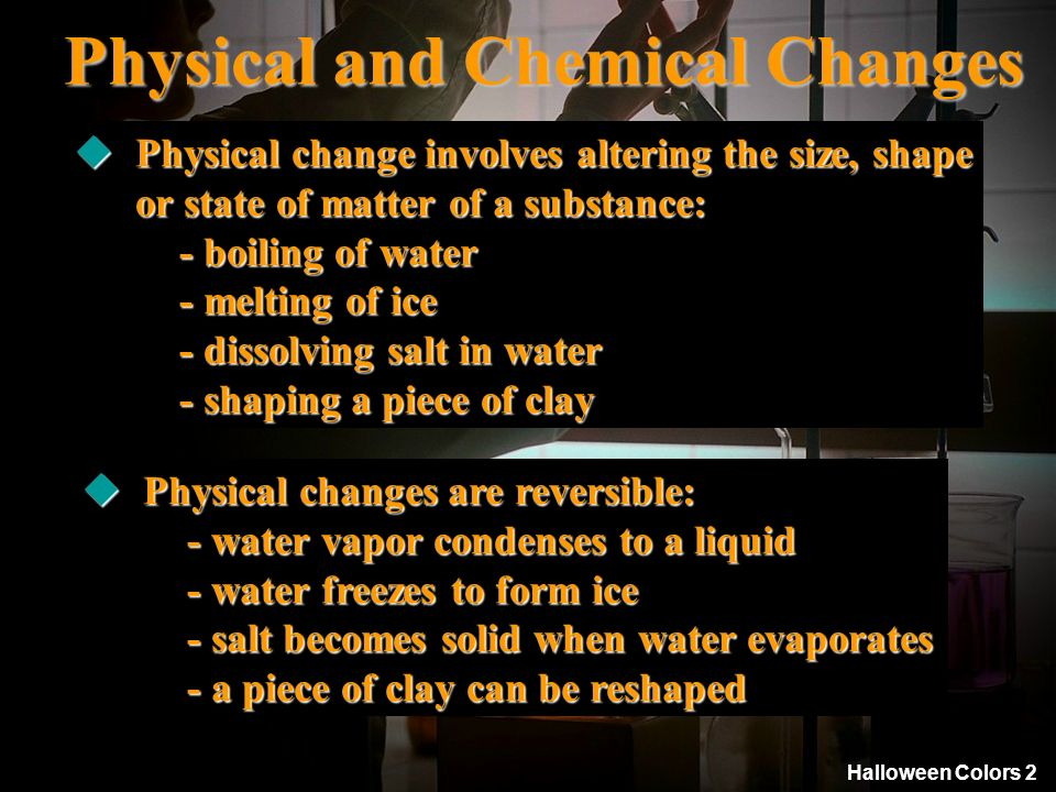 Halloween Colors 2 Physical and Chemical Changes Physical change involves altering the size, shape Physical change involves altering the size, shape o