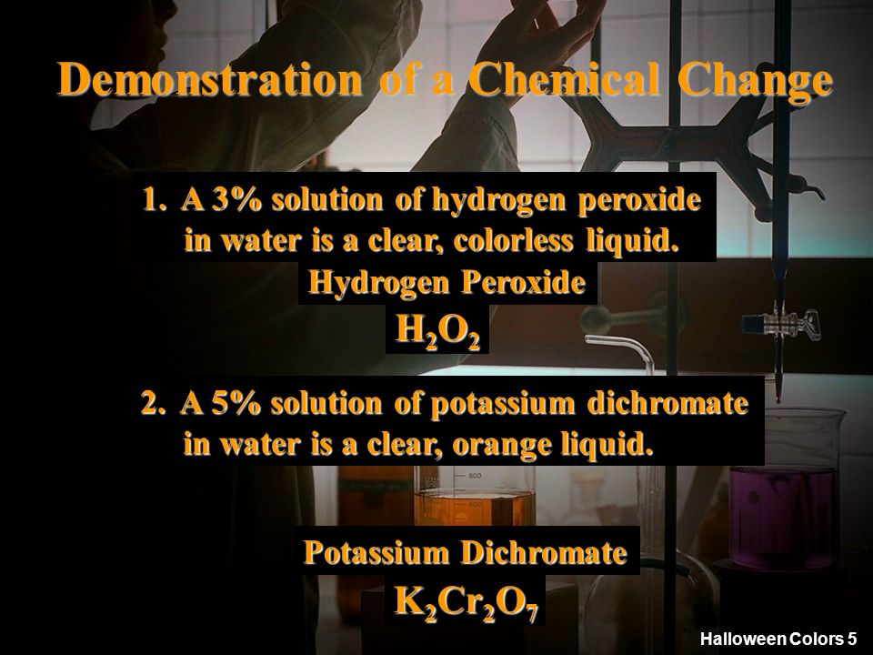 Halloween Colors 5 Demonstration of a Chemical Change 2. A 5% solution of potassium dichromate in water is a clear, orange liquid. in water is a clear