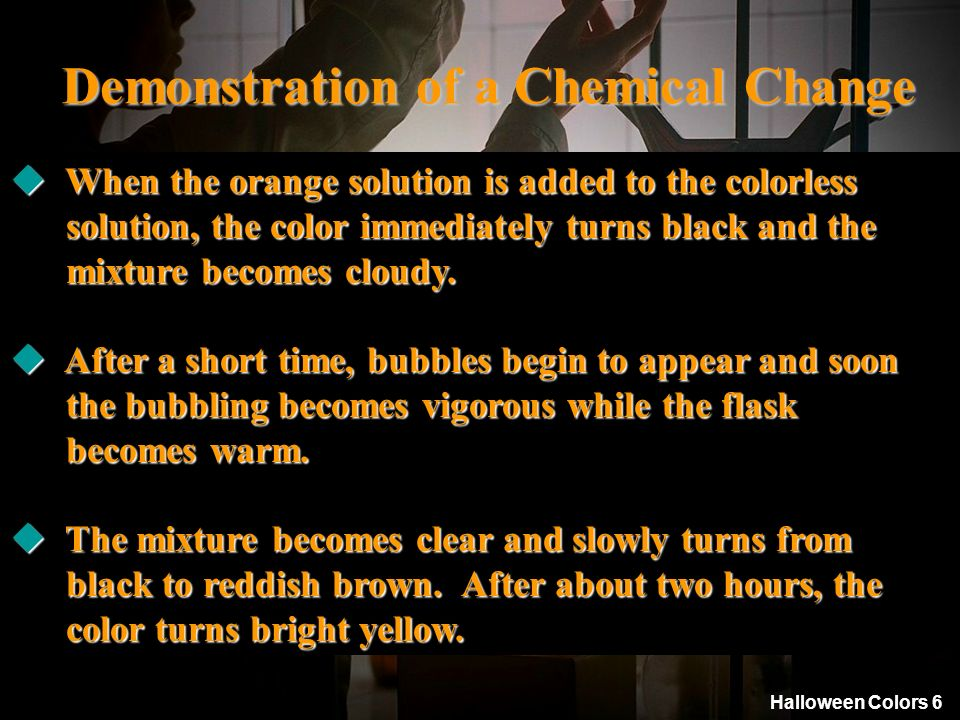 Halloween Colors 6 Demonstration of a Chemical Change 2. A 5% solution of potassium dichromate in water is a clear, orange liquid. in water is a clear