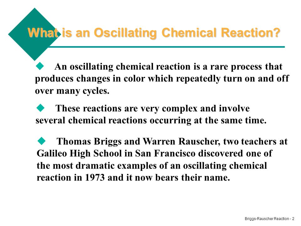 Briggs-Rauscher Reaction - 2 What is an Oscillating Chemical Reaction? An oscillating chemical reaction is a rare process that produces changes in col